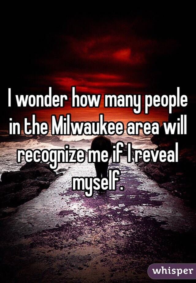 I wonder how many people in the Milwaukee area will recognize me if I reveal myself.