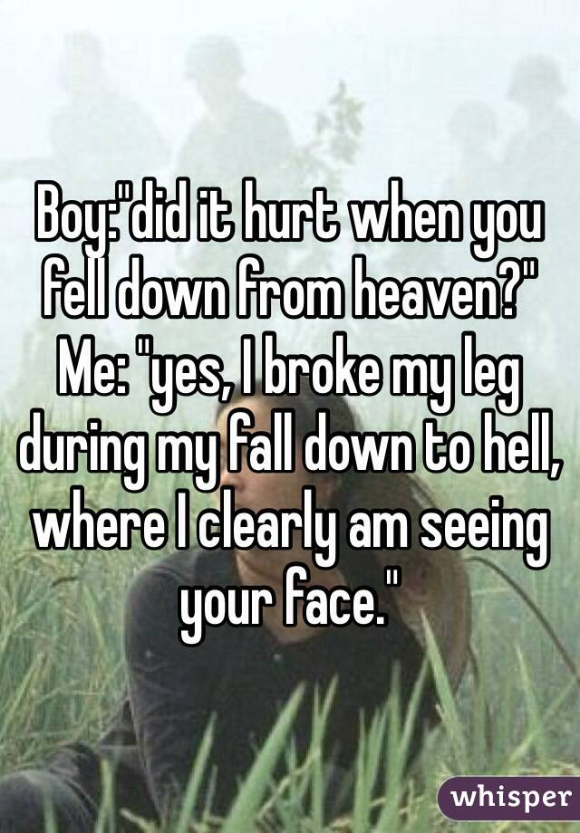 "Boy:""did it hurt when you fell down from heaven?"" Me: ""yes, I broke my leg during my fall down to hell, where I clearly am seeing your face."""
