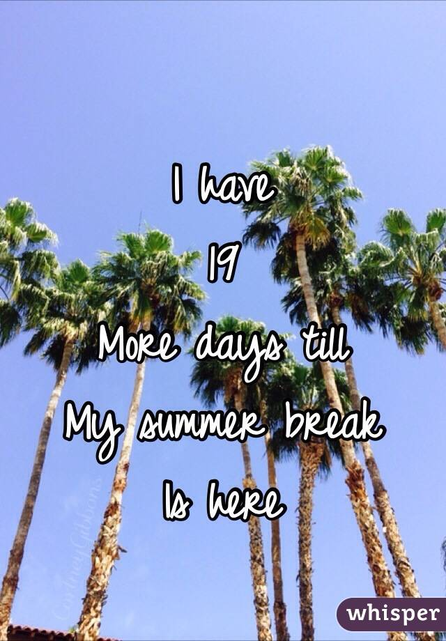 I have  19  More days till My summer break Is here