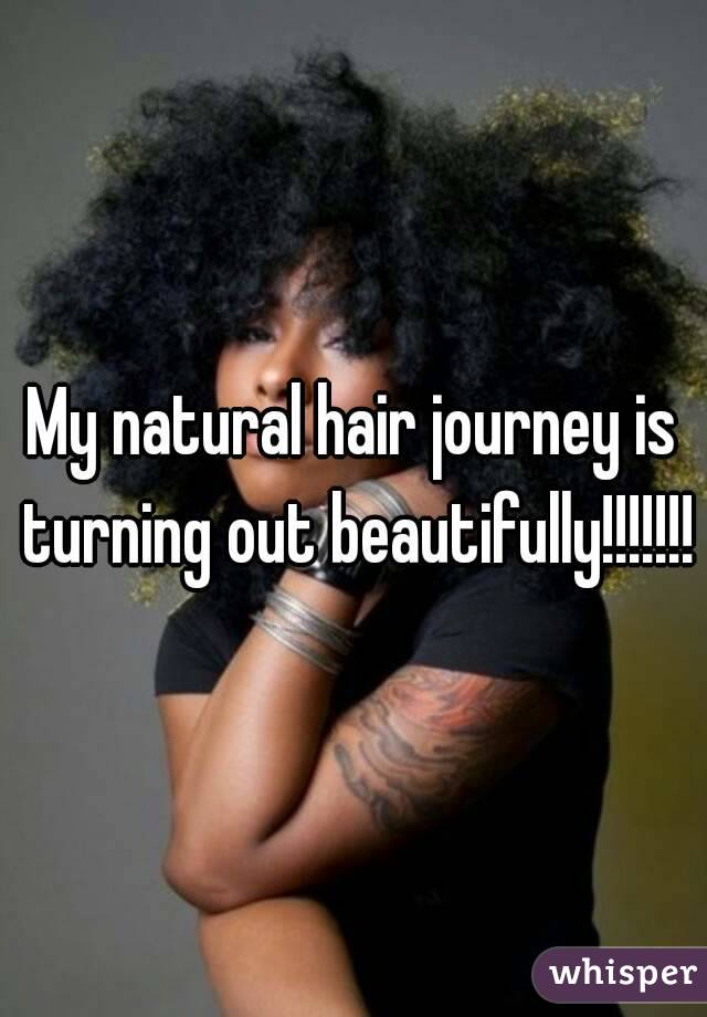 My natural hair journey is turning out beautifully!!!!!!!