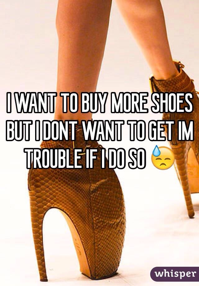 I WANT TO BUY MORE SHOES BUT I DONT WANT TO GET IM TROUBLE IF I DO SO 😓