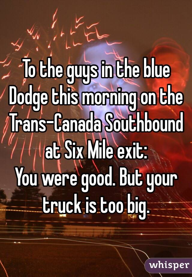 To the guys in the blue Dodge this morning on the Trans-Canada Southbound at Six Mile exit: You were good. But your truck is too big.