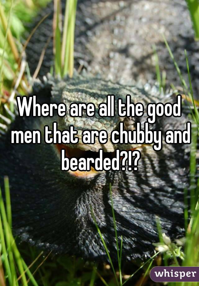 Where are all the good men that are chubby and bearded?!?