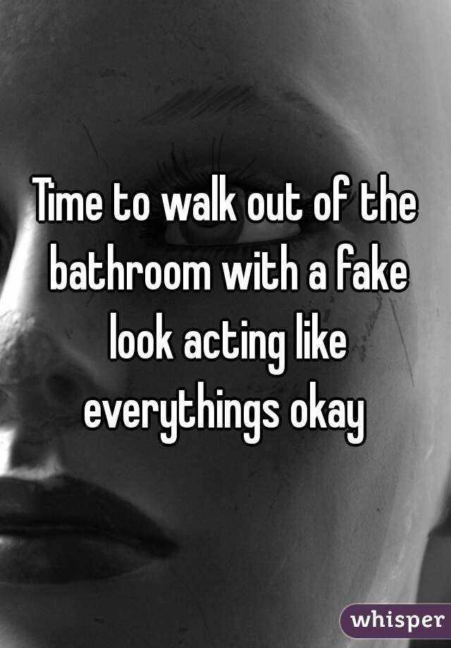 Time to walk out of the bathroom with a fake look acting like everythings okay