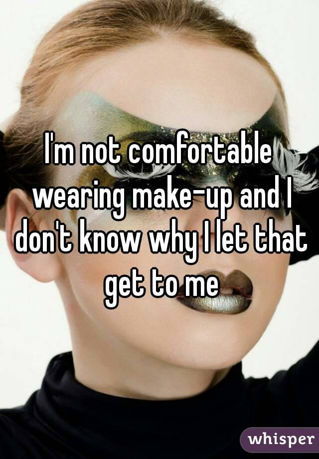 I'm not comfortable wearing make-up and I don't know why I let that get to me