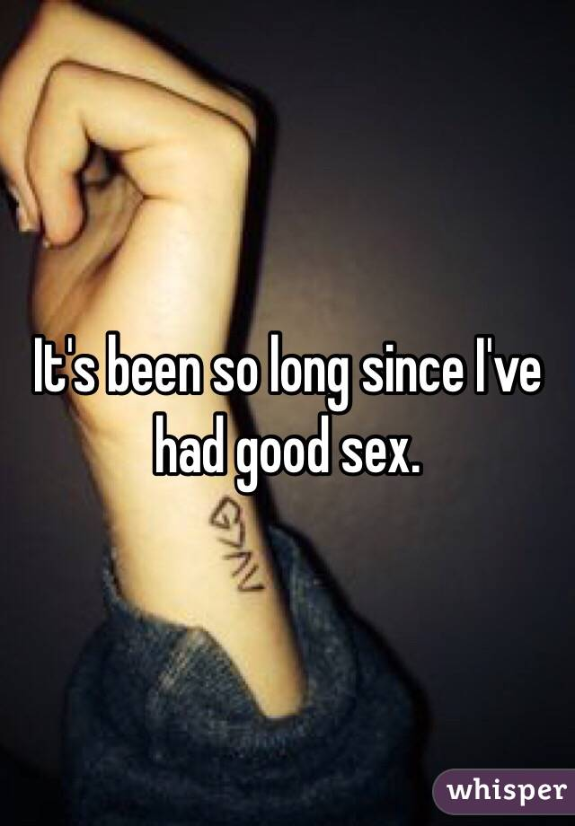 It's been so long since I've had good sex.