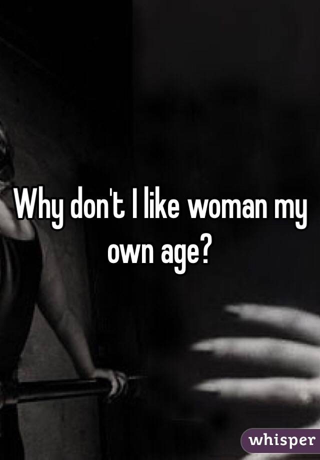 Why don't I like woman my own age?