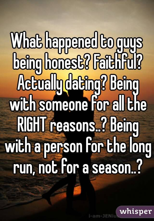 What happened to guys being honest? Faithful? Actually dating? Being with someone for all the RIGHT reasons..? Being with a person for the long run, not for a season..?