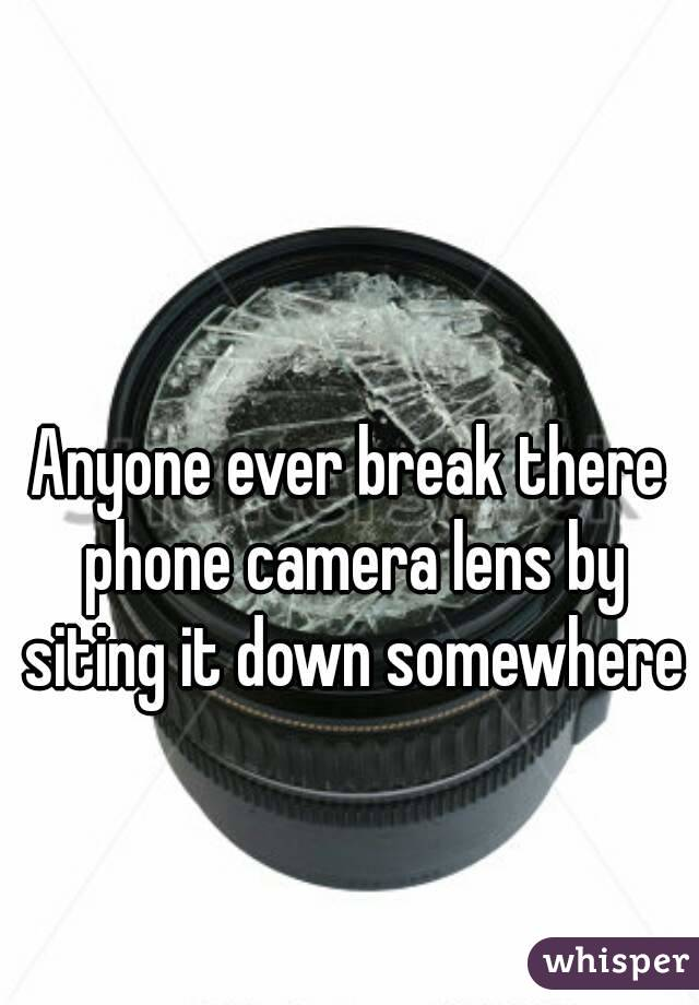 Anyone ever break there phone camera lens by siting it down somewhere