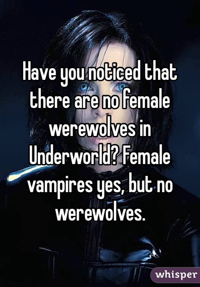 Have you noticed that there are no female werewolves in Underworld? Female vampires yes, but no werewolves.