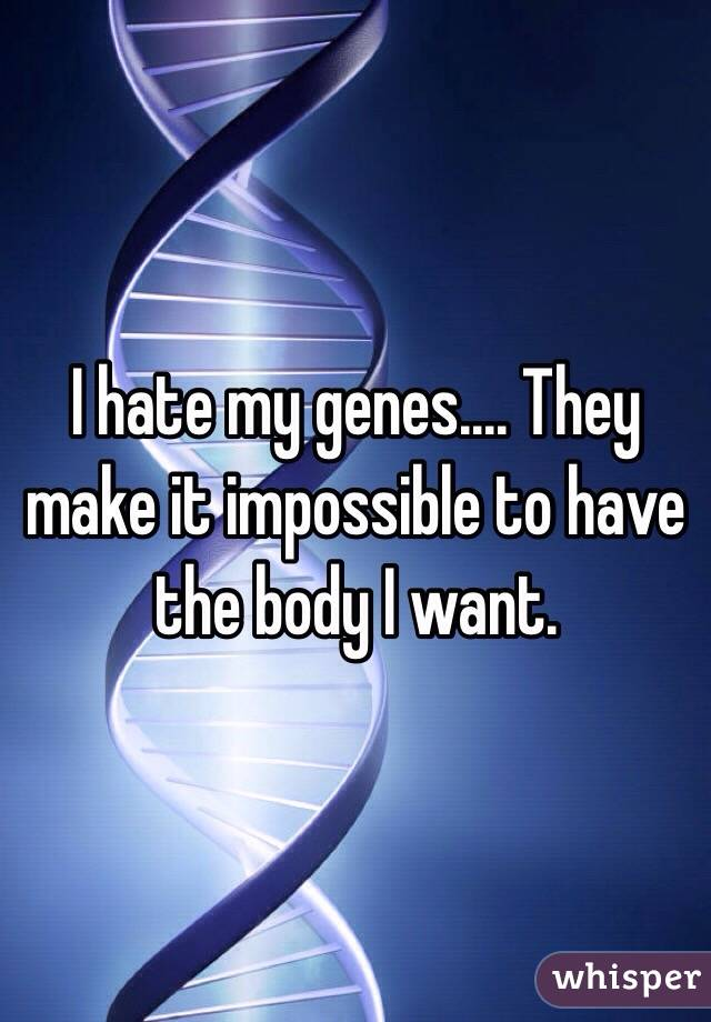I hate my genes.... They make it impossible to have the body I want.