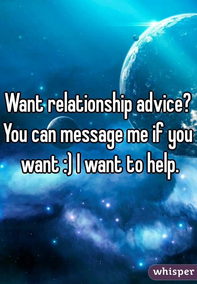 Want relationship advice? You can message me if you want :) I want to help.
