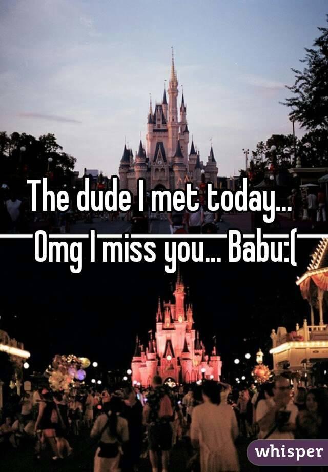 The dude I met today...  Omg I miss you... Babu:(