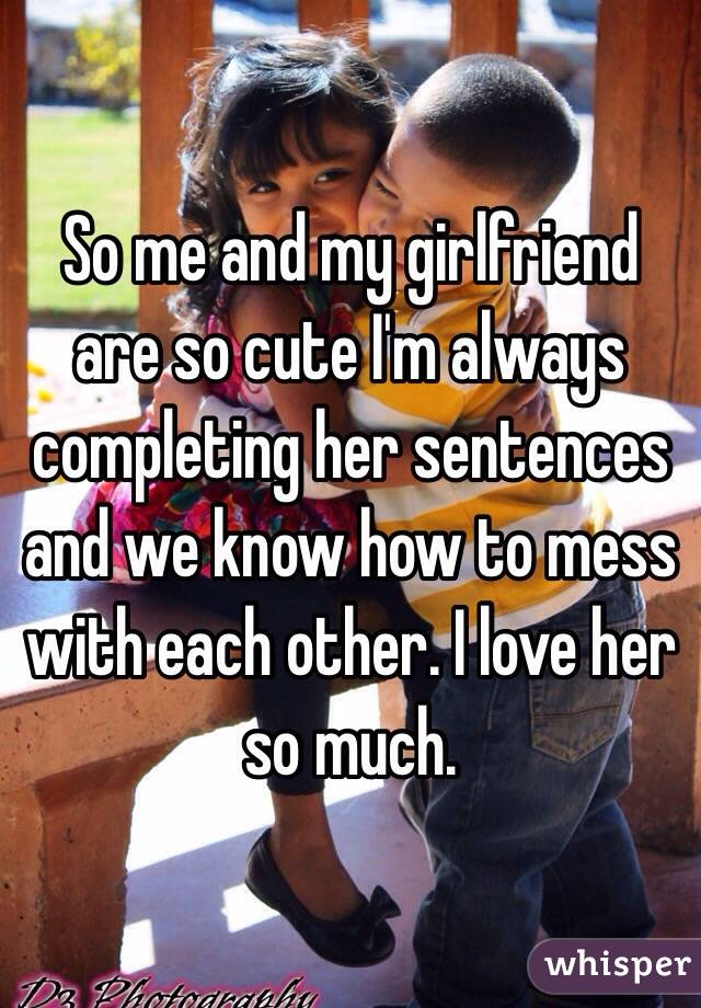 So me and my girlfriend are so cute I'm always completing her sentences and we know how to mess with each other. I love her so much.