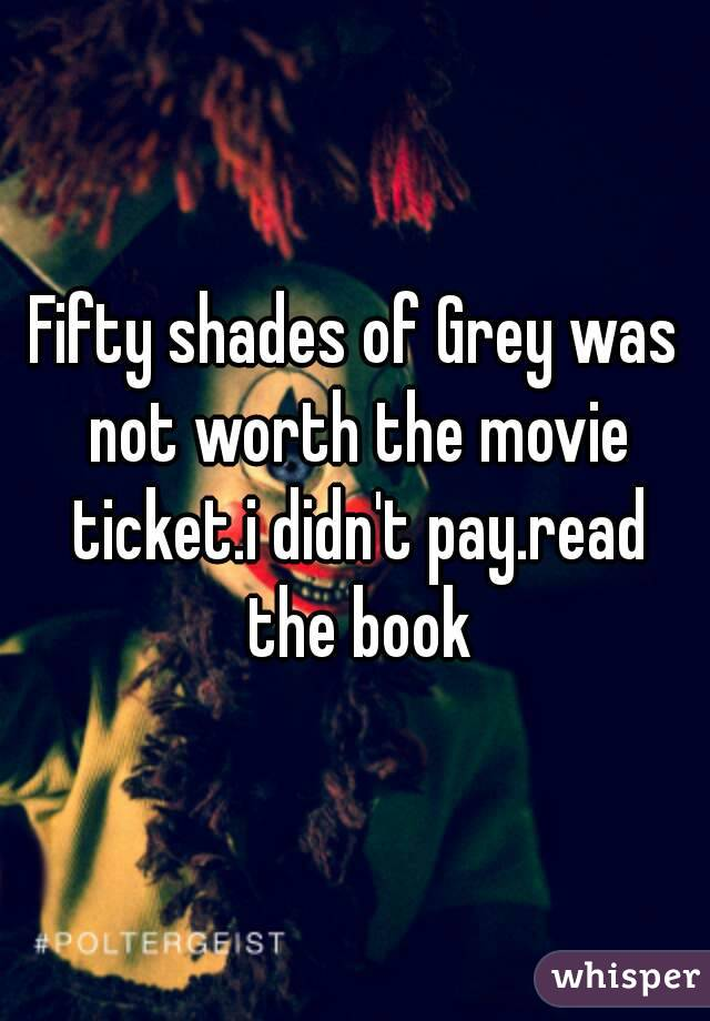 Fifty shades of Grey was not worth the movie ticket.i didn't pay.read the book
