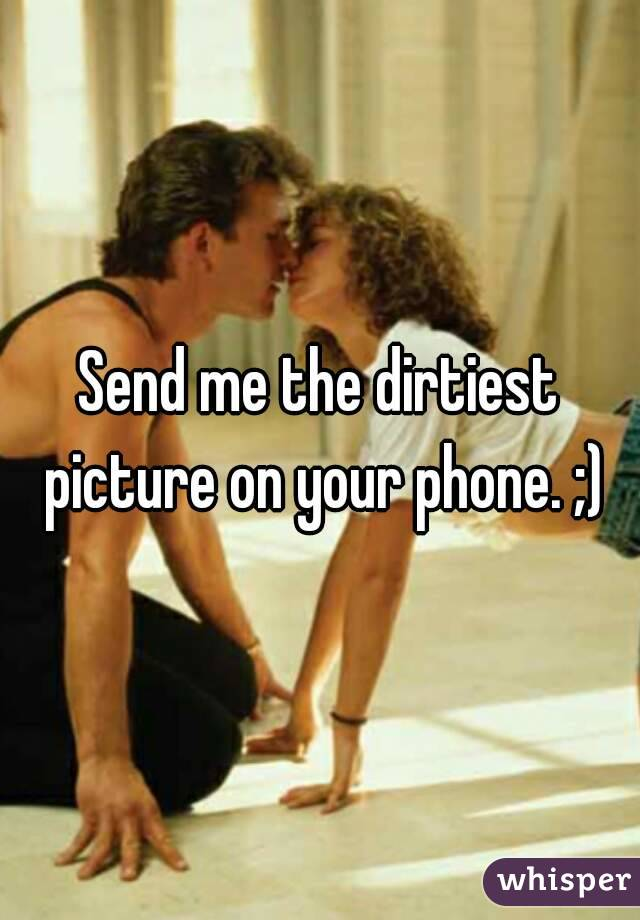 Send me the dirtiest picture on your phone. ;)