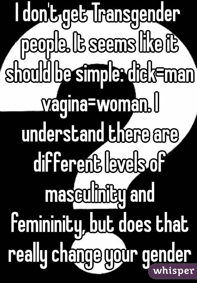 I don't get Transgender people. It seems like it should be simple: dick=man vagina=woman. I understand there are different levels of masculinity and femininity, but does that really change your gender