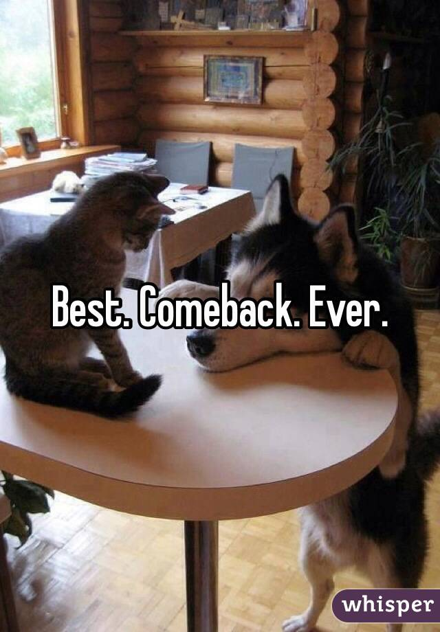 Best. Comeback. Ever.