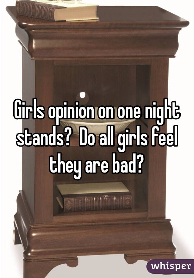 Girls opinion on one night stands?  Do all girls feel they are bad?