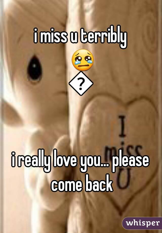 i miss u terribly 😢😢  i really love you... please come back