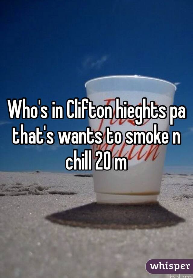 Who's in Clifton hieghts pa that's wants to smoke n chill 20 m