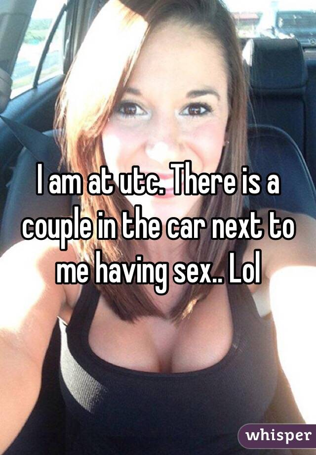 I am at utc. There is a couple in the car next to me having sex.. Lol