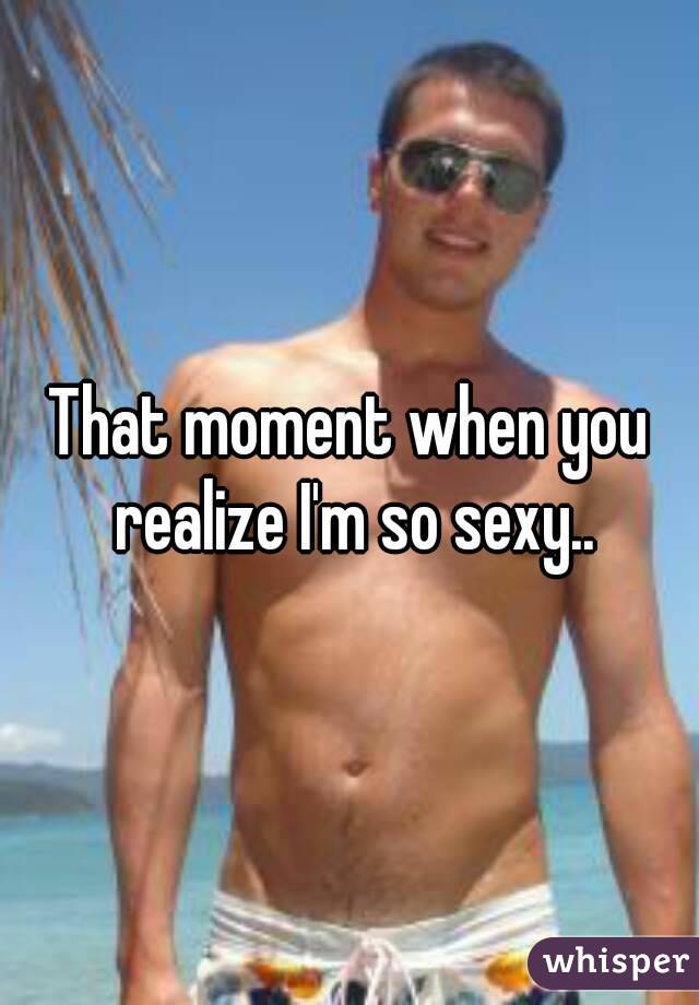 That moment when you realize I'm so sexy..
