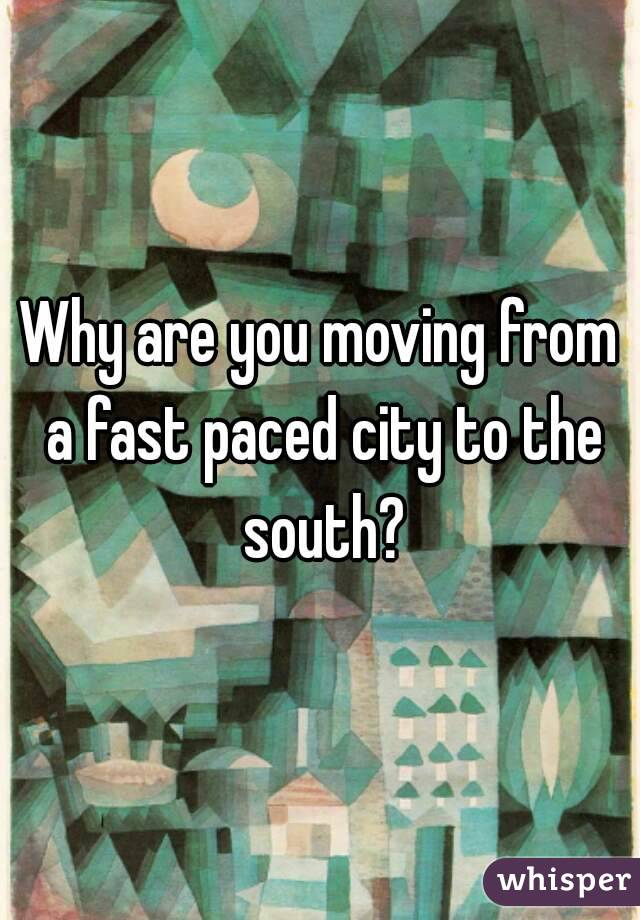 Why are you moving from a fast paced city to the south?