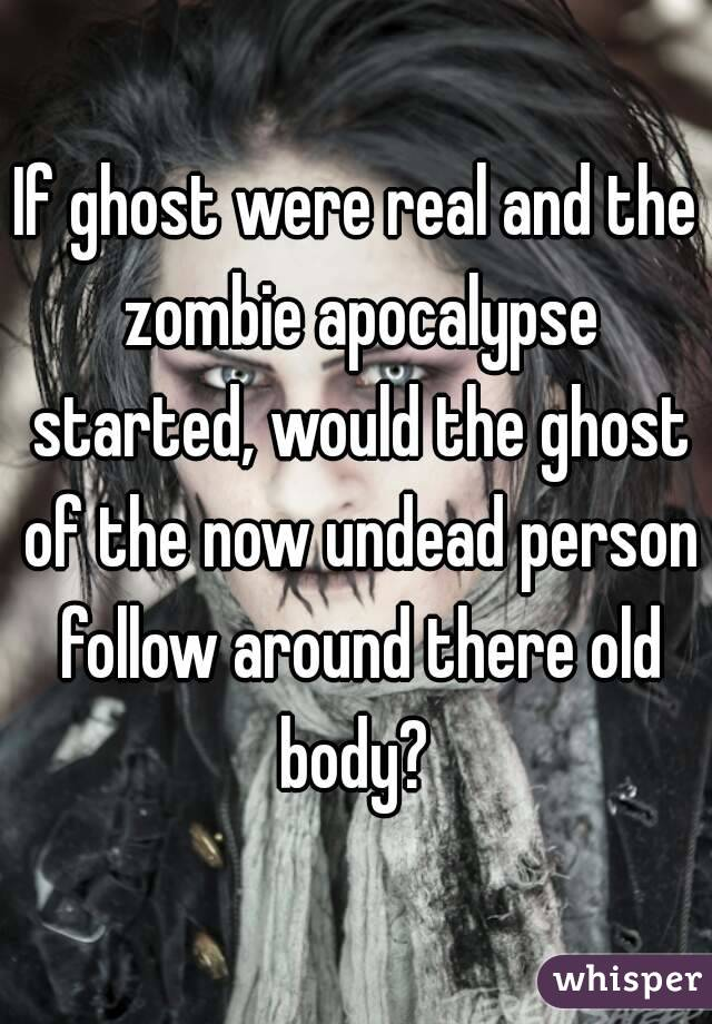 If ghost were real and the zombie apocalypse started, would the ghost of the now undead person follow around there old body?