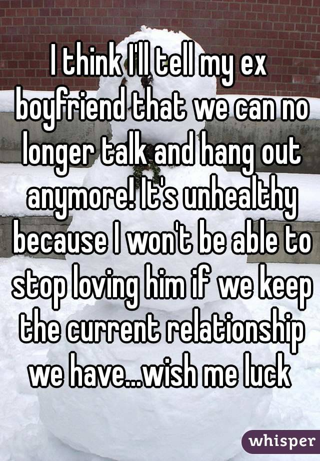 I think I'll tell my ex boyfriend that we can no longer talk and hang out anymore! It's unhealthy because I won't be able to stop loving him if we keep the current relationship we have...wish me luck
