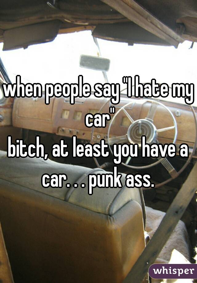 """when people say """"I hate my car""""  bitch, at least you have a car. . . punk ass."""