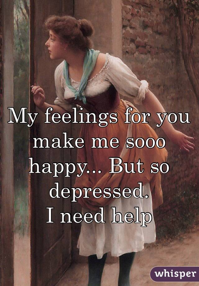 My feelings for you make me sooo happy... But so depressed.  I need help