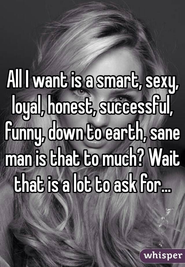 All I want is a smart, sexy, loyal, honest, successful, funny, down to earth, sane man is that to much? Wait that is a lot to ask for...