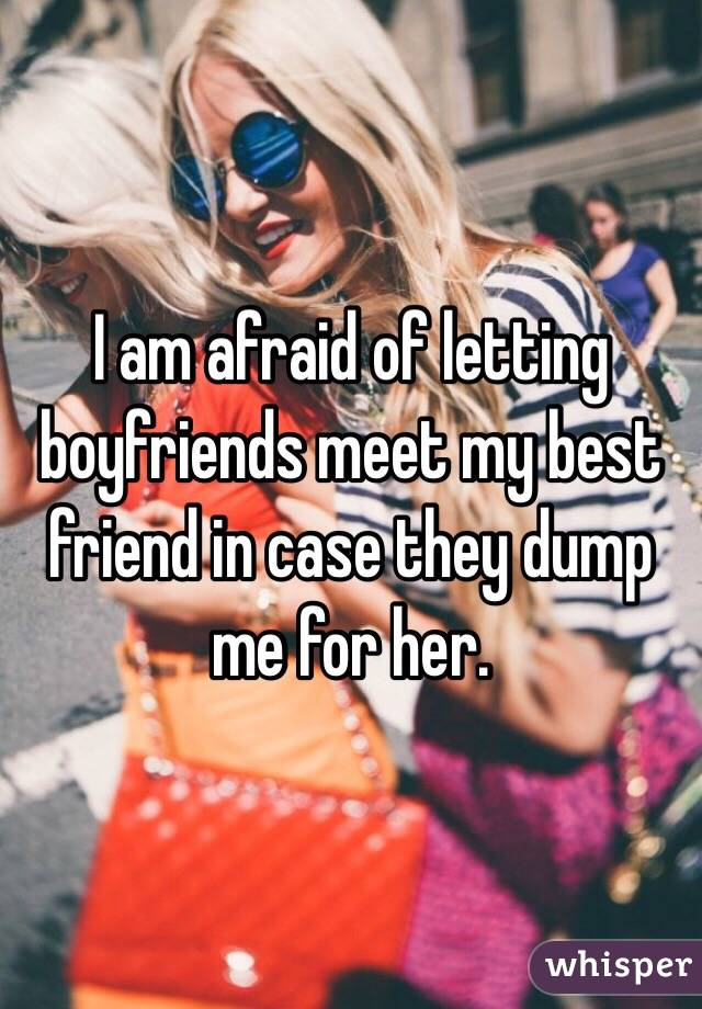 I am afraid of letting boyfriends meet my best friend in case they dump me for her.