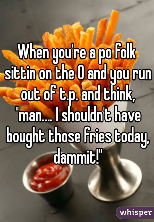 """When you're a po folk sittin on the O and you run out of t.p. and think, """"man.... I shouldn't have bought those fries today, dammit!"""""""