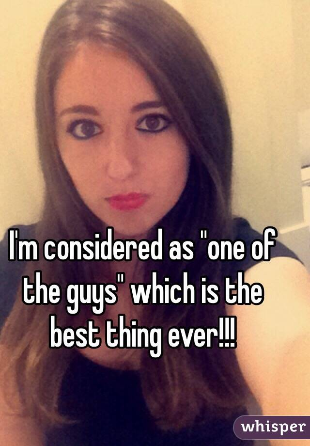 "I'm considered as ""one of the guys"" which is the best thing ever!!!"