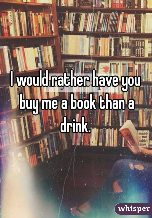 I would rather have you buy me a book than a drink.