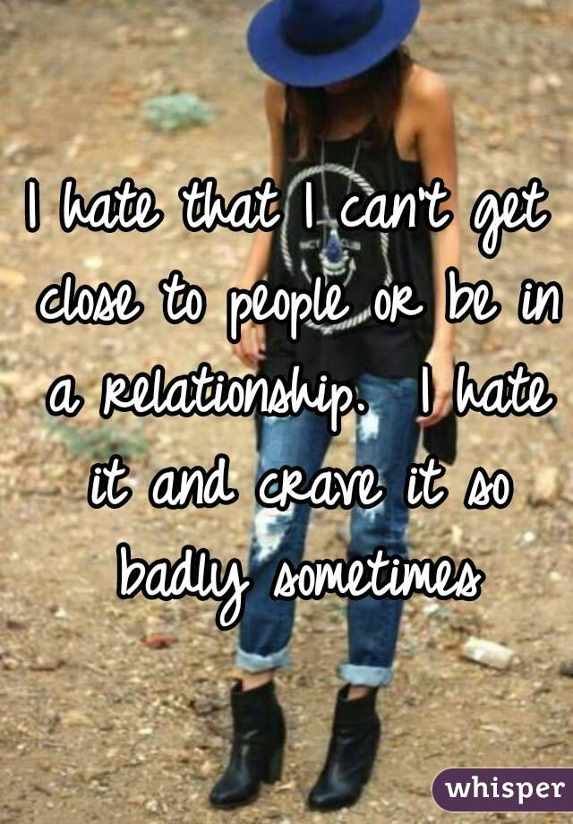 I hate that I can't get close to people or be in a relationship.  I hate it and crave it so badly sometimes