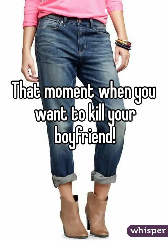 That moment when you want to kill your boyfriend!