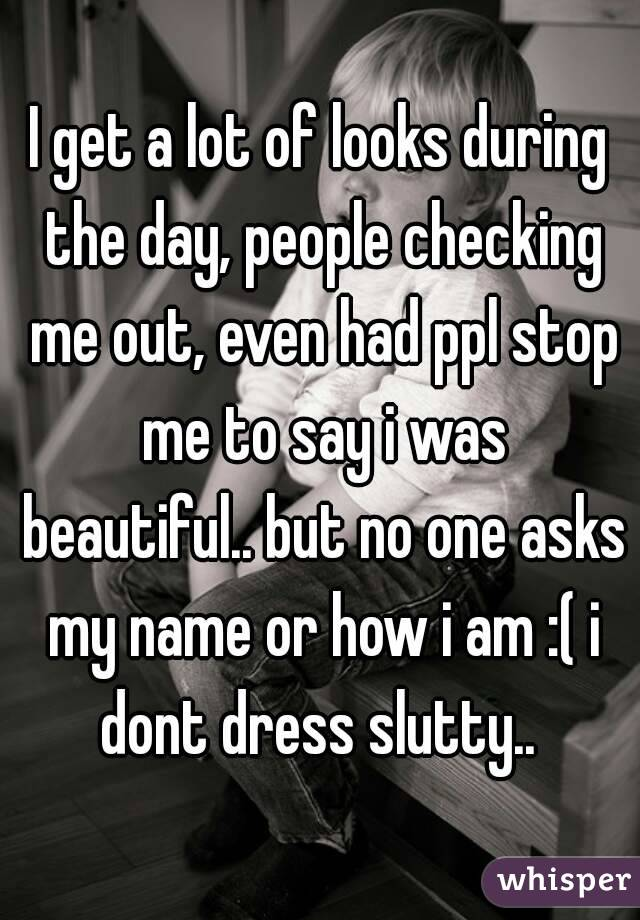 I get a lot of looks during the day, people checking me out, even had ppl stop me to say i was beautiful.. but no one asks my name or how i am :( i dont dress slutty..