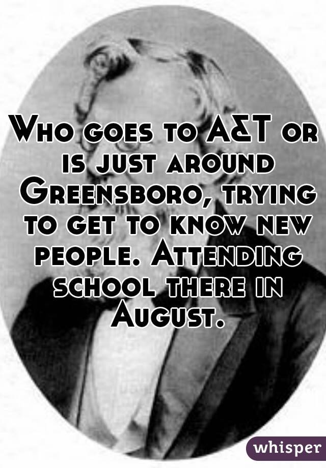 Who goes to A&T or is just around Greensboro, trying to get to know new people. Attending school there in August.