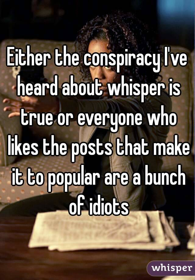 Either the conspiracy I've heard about whisper is true or everyone who likes the posts that make it to popular are a bunch of idiots