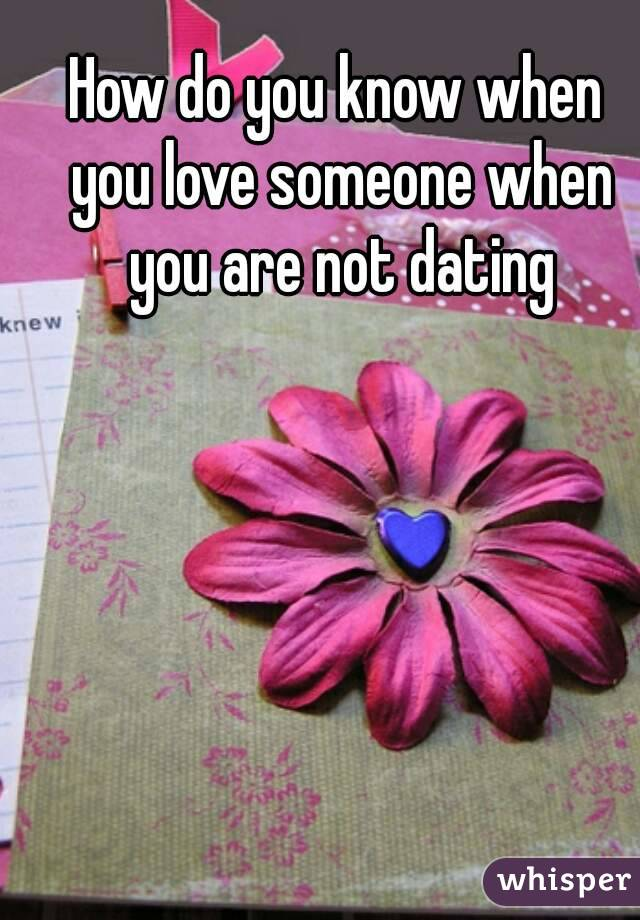 How do you know when you love someone when you are not dating