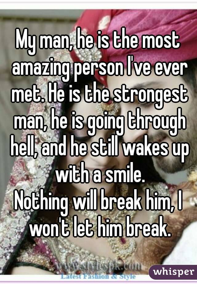 My man, he is the most amazing person I've ever met. He is the strongest man, he is going through hell, and he still wakes up with a smile. Nothing will break him, I won't let him break.