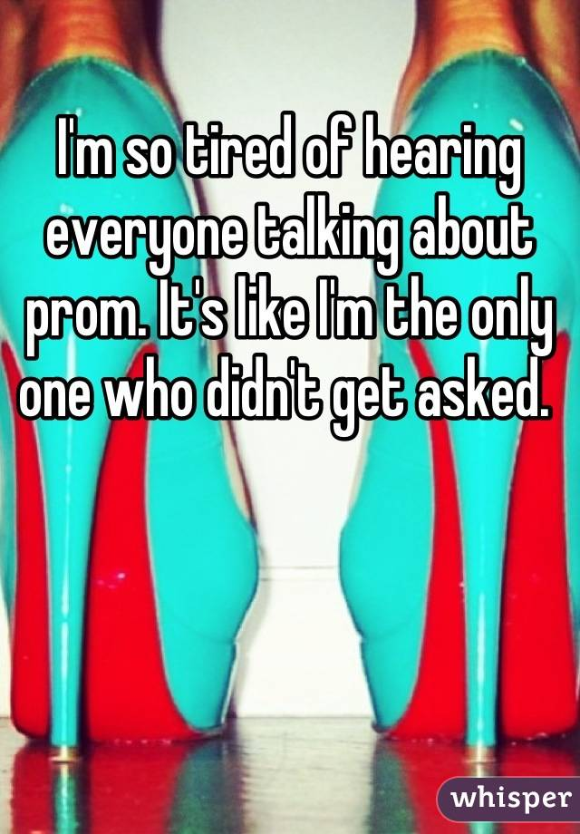 I'm so tired of hearing everyone talking about prom. It's like I'm the only one who didn't get asked.