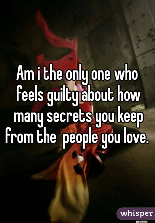 Am i the only one who feels guilty about how many secrets you keep from the  people you love.