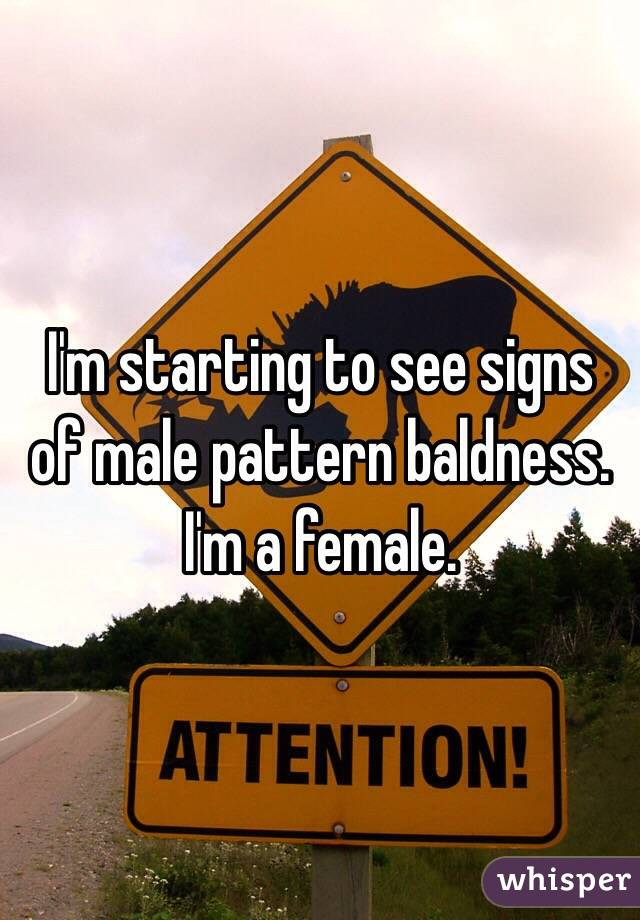 I'm starting to see signs of male pattern baldness. I'm a female.