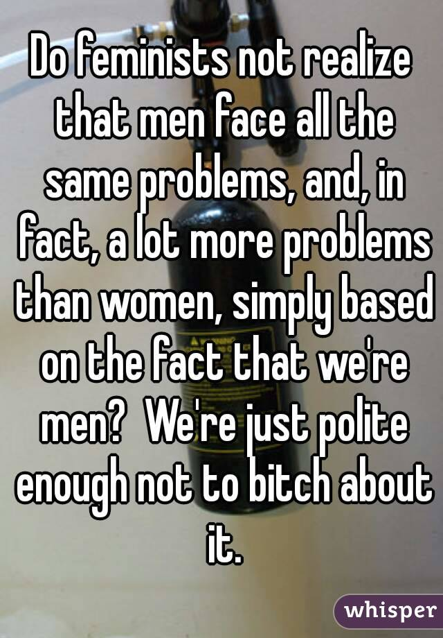 Do feminists not realize that men face all the same problems, and, in fact, a lot more problems than women, simply based on the fact that we're men?  We're just polite enough not to bitch about it.