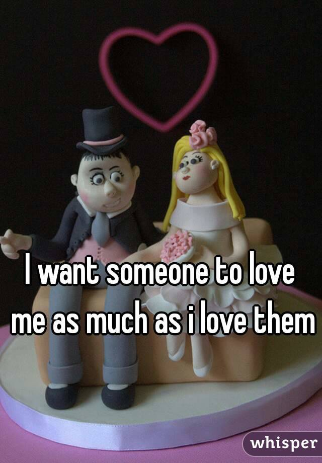 I want someone to love me as much as i love them