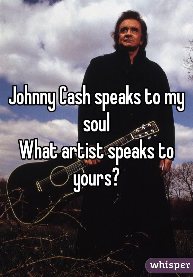 Johnny Cash speaks to my soul What artist speaks to yours?